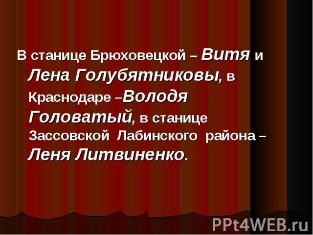 В станице Брюховецкой – Витя и Лена Голубятниковы, в Краснодаре –Володя Головатый, в станице Зассовской Лабинского района – Леня Литвиненко.