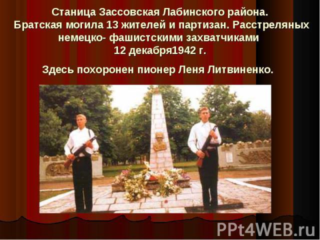 Станица Зассовская Лабинского района. Братская могила 13 жителей и партизан. Расстреляных немецко- фашистскими захватчиками 12 декабря1942 г.Здесь похоронен пионер Леня Литвиненко.