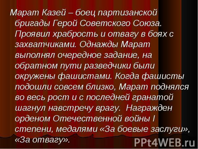 Марат Казей – боец партизанской бригады Герой Советского Союза. Проявил храбрость и отвагу в боях с захватчиками. Однажды Марат выполнял очередное задание, на обратном пути разведчики были окружены фашистами. Когда фашисты подошли совсем близко, Мар…