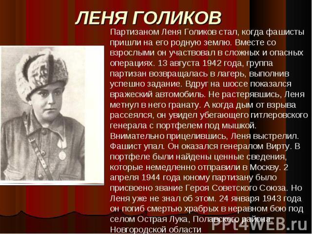 ЛЕНЯ ГОЛИКОВ Партизаном Леня Голиков стал, когда фашисты пришли на его родную землю. Вместе со взрослыми он участвовал в сложных и опасных операциях. 13 августа 1942 года, группа партизан возвращалась в лагерь, выполнив успешно задание. Вдруг на шос…