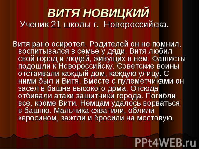 ВИТЯ НОВИЦКИЙ Ученик 21 школы г. Новороссийска. Витя рано осиротел. Родителей он не помнил, воспитывался в семье у дяди. Витя любил свой город и людей, живущих в нем. Фашисты подошли к Новороссийску. Советские воины отстаивали каждый дом, каждую ули…