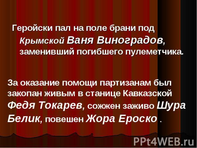 Геройски пал на поле брани под Крымской Ваня Виноградов, заменивший погибшего пулеметчика. За оказание помощи партизанам был закопан живым в станице Кавказской Федя Токарев, сожжен заживо Шура Белик, повешен Жора Ероско .