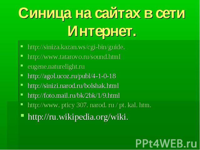 Синица на сайтах в сети Интернет. http://siniza.kazan.ws/cgi-bin/guide.http://www.tatarovo.ru/sound.htmleugene.naturelight.ruhttp://agol.ucoz.ru/publ/4-1-0-18http://sinizi.narod.ru/bolshak.htmlhttp://foto.mail.ru/bk/2bk/1/9.htmlhttp://www. pticy 30…