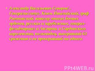 Александр Васильевич Суворов!.. Генералиссимус, Князь Италийский, граф Рымникски
