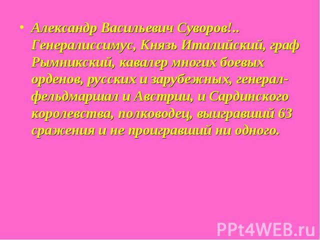 Александр Васильевич Суворов!.. Генералиссимус, Князь Италийский, граф Рымникский, кавалер многих боевых орденов, русских и зарубежных, генерал-фельдмаршал и Австрии, и Сардинского королевства, полководец, выигравший 63 сражения и не проигравший ни …