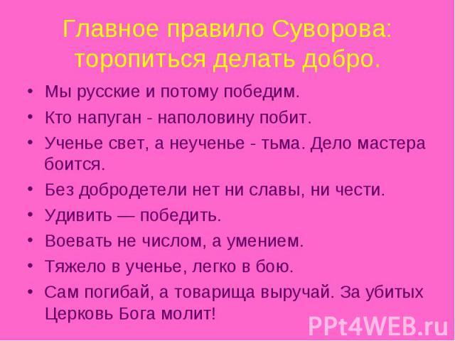 Главное правило Суворова: торопиться делать добро. Мы русские и потому победим. Кто напуган - наполовину побит.Ученье свет, а неученье - тьма. Дело мастера боится.Без добродетели нет ни славы, ни чести.Удивить — победить.Воевать не числом, а умением…