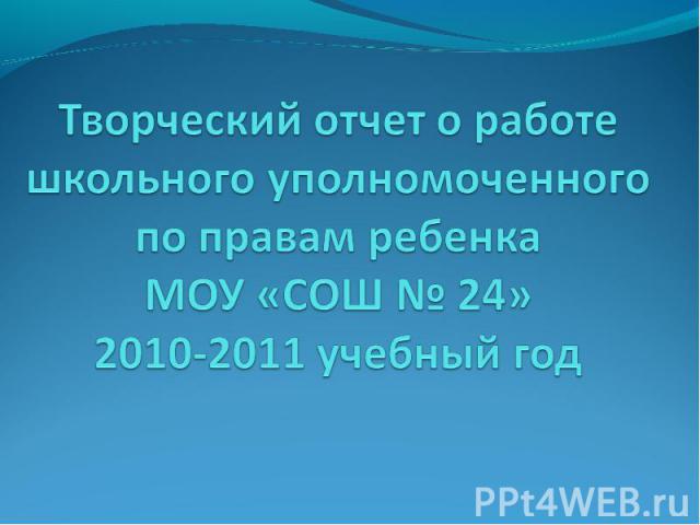 Творческий отчет о работе школьного уполномоченного по правам ребенкаМОУ «СОШ № 24»2010-2011 учебный год