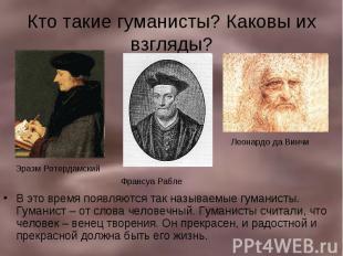 Кто такие гуманисты? Каковы их взгляды? В это время появляются так называемые гу
