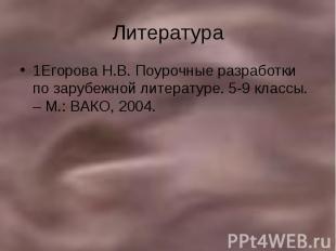 Литература 1Егорова Н.В. Поурочные разработки по зарубежной литературе. 5-9 клас