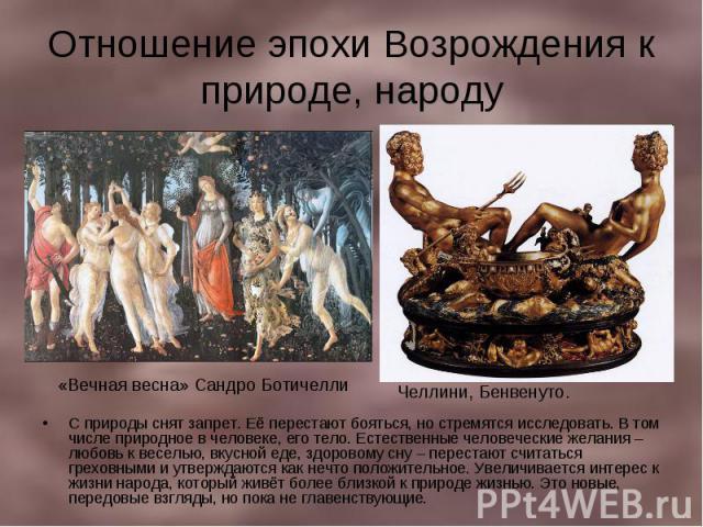 Отношение эпохи Возрождения к природе, народу С природы снят запрет. Её перестают бояться, но стремятся исследовать. В том числе природное в человеке, его тело. Естественные человеческие желания – любовь к веселью, вкусной еде, здоровому сну – перес…