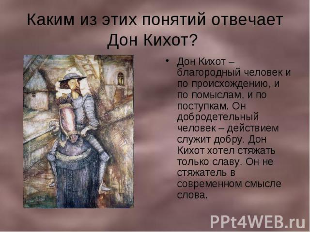 Каким из этих понятий отвечает Дон Кихот? Дон Кихот – благородный человек и по происхождению, и по помыслам, и по поступкам. Он добродетельный человек – действием служит добру. Дон Кихот хотел стяжать только славу. Он не стяжатель в современном смыс…