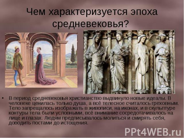 Чем характеризуется эпоха средневековья? В период средневековья христианство выдвинуло новые идеалы. В человеке ценилась только душа, а всё телесное считалось греховным. Тело запрещалось изображать в живописи, на иконах, и в скульптуре контуры тела …