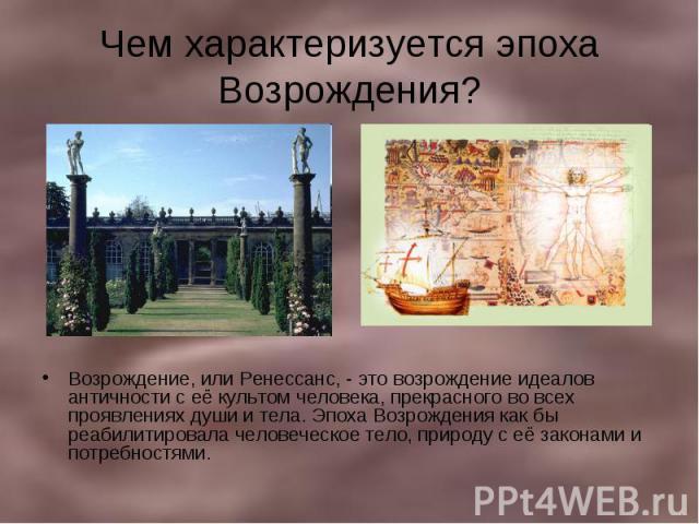 Чем характеризуется эпоха Возрождения? Возрождение, или Ренессанс, - это возрождение идеалов античности с её культом человека, прекрасного во всех проявлениях души и тела. Эпоха Возрождения как бы реабилитировала человеческое тело, природу с её зако…