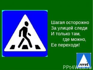 Шагая осторожноЗа улицей следиИ только там, где можно,Ее переходи!
