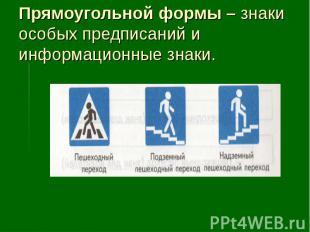 Прямоугольной формы – знаки особых предписаний и информационные знаки.