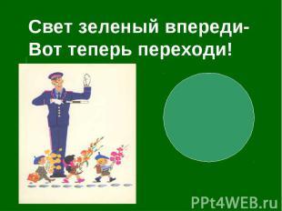 Свет зеленый впереди-Вот теперь переходи!