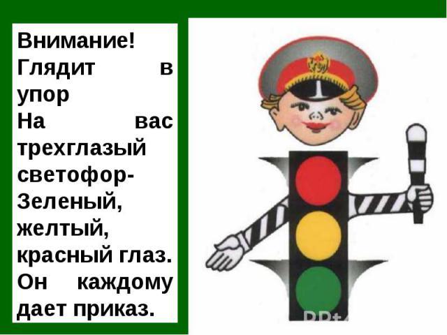 Внимание! Глядит в упор На вас трехглазый светофор-Зеленый, желтый, красный глаз.Он каждому дает приказ.