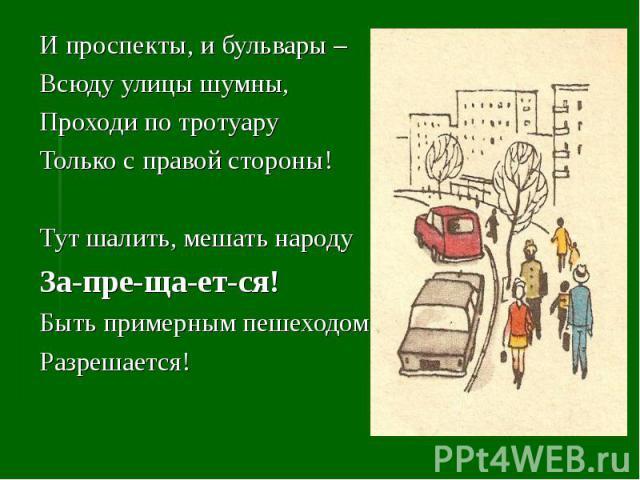 И проспекты, и бульвары – Всюду улицы шумны,Проходи по тротуаруТолько с правой стороны!Тут шалить, мешать народуЗа-пре-ща-ет-ся!Быть примерным пешеходомРазрешается!