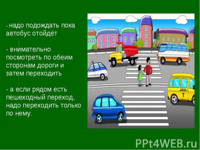 - надо подождать пока автобус отойдёт- внимательно посмотреть по обеим сторонам дороги и затем переходить- а если рядом есть пешеходный переход, надо переходить только по нему.
