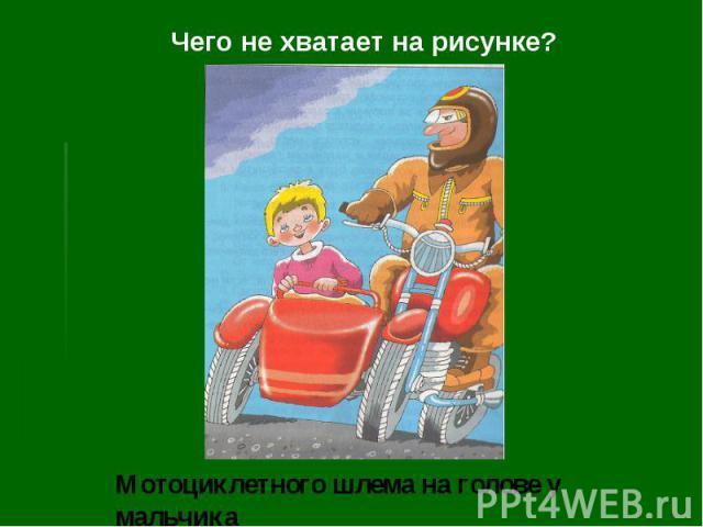 Чего не хватает на рисунке?Мотоциклетного шлема на голове у мальчика