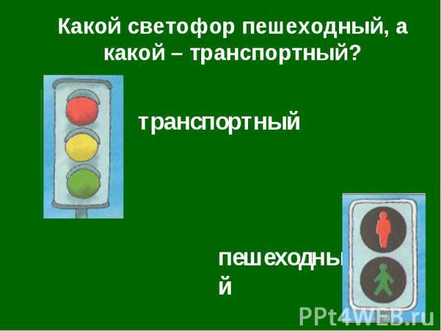Какой светофор пешеходный, а какой – транспортный?транспортныйпешеходный