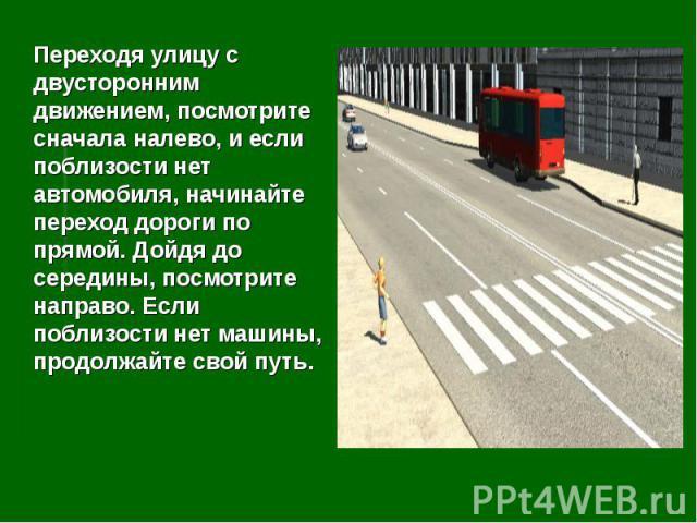 Переходя улицу с двусторонним движением, посмотрите сначала налево, и если поблизости нет автомобиля, начинайте переход дороги по прямой. Дойдя до середины, посмотрите направо. Если поблизости нет машины, продолжайте свой путь.