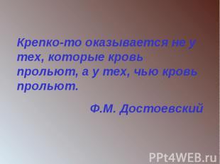 Крепко-то оказывается не у тех, которые кровь прольют, а у тех, чью кровь пролью