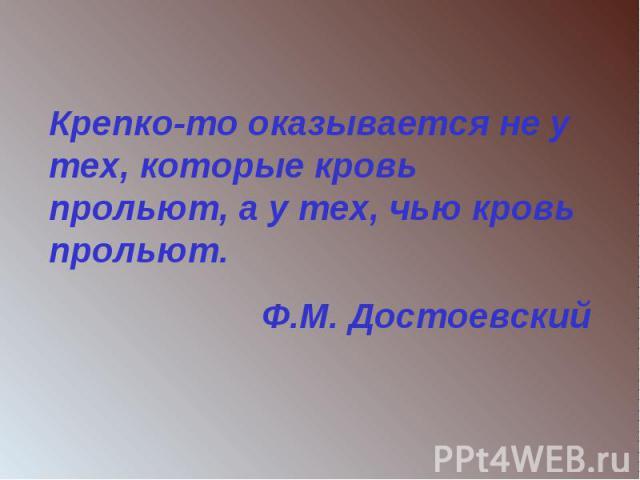 Крепко-то оказывается не у тех, которые кровь прольют, а у тех, чью кровь прольют.Ф.М. Достоевский