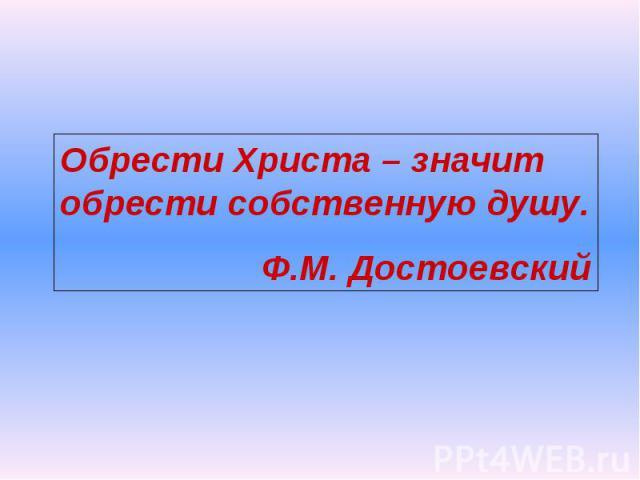 Обрести Христа – значит обрести собственную душу. Ф.М. Достоевский