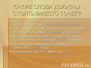 КАКИЕ СЛОВА ДОЛЖНЫ СТОЯТЬ ВМЕСТО ТОЧЕК? Кирила Петрович ходил взад и вперед по з