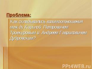 Проблема: Как складывались взаимоотношения между Кирилой Петровичем Троекуровым