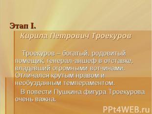Этап I. Кирила Петрович Троекуров Троекуров – богатый, родовитый помещик, генера