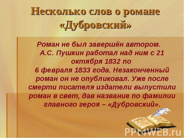 Несколько слов о романе «Дубровский» Роман не был завершён автором.А.С. Пушкин работал над ним с 21 октября 1832 по 6 февраля 1833 года. Незаконченный роман он не опубликовал. Уже после смерти писателя издатели выпустили роман в свет, дав название п…