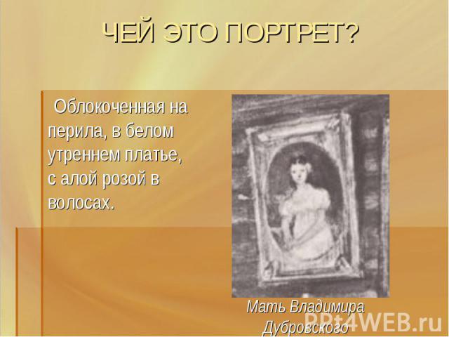ЧЕЙ ЭТО ПОРТРЕТ? Облокоченная на перила, в белом утреннем платье, с алой розой в волосах.Мать Владимира Дубровского