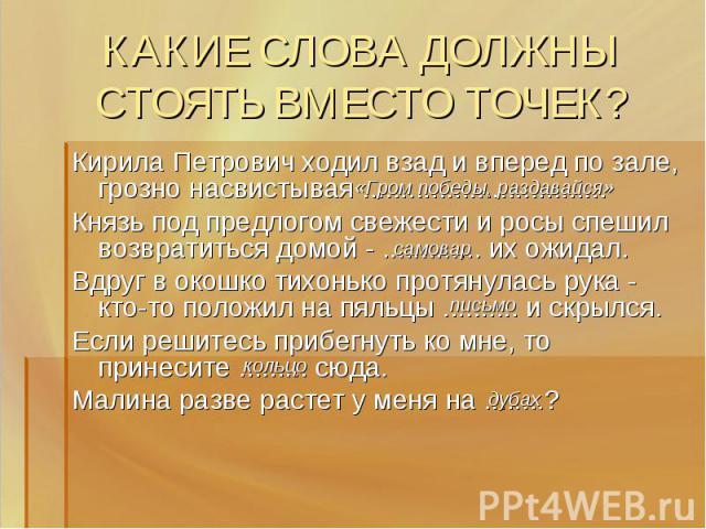 КАКИЕ СЛОВА ДОЛЖНЫ СТОЯТЬ ВМЕСТО ТОЧЕК? Кирила Петрович ходил взад и вперед по зале, грозно насвистывая ................................ Князь под предлогом свежести и росы спешил возвратиться домой - ............. их ожидал.Вдруг в окошко тихонько …