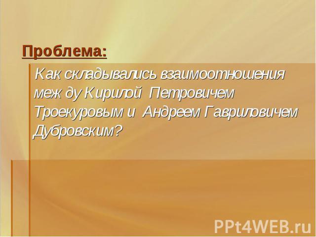 Проблема: Как складывались взаимоотношения между Кирилой Петровичем Троекуровым и Андреем Гавриловичем Дубровским?