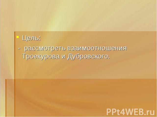 Цель: - рассмотреть взаимоотношения Троекурова и Дубровского.