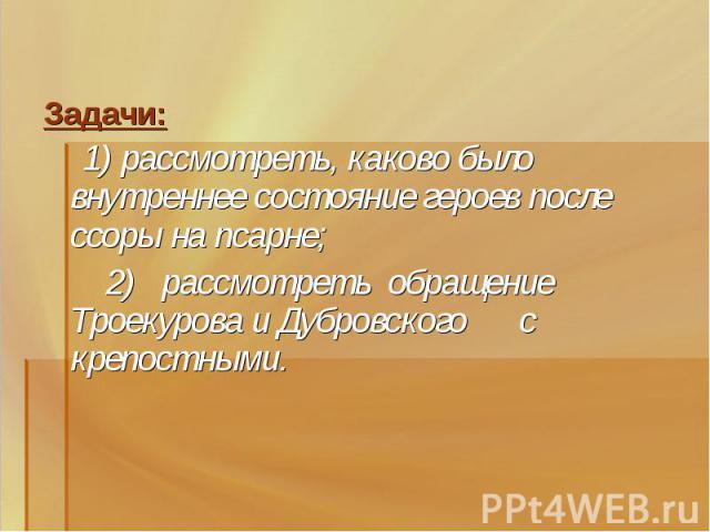 Задачи: 1) рассмотреть, каково было внутреннее состояние героев после ссоры на псарне; 2) рассмотреть обращение Троекурова и Дубровского с крепостными.