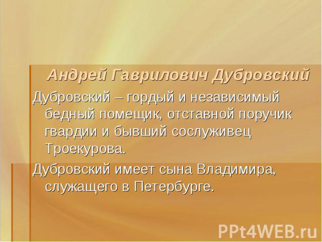 Андрей Гаврилович ДубровскийДубровский – гордый и независимый бедный помещик, отставной поручик гвардии и бывший сослуживец Троекурова. Дубровский имеет сына Владимира, служащего в Петербурге.
