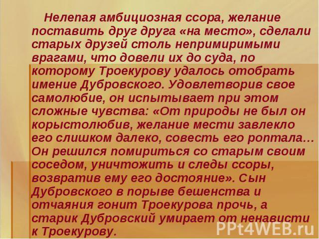 Нелепая амбициозная ссора, желание поставить друг друга «на место», сделали старых друзей столь непримиримыми врагами, что довели их до суда, по которому Троекурову удалось отобрать имение Дубровского. Удовлетворив свое самолюбие, он испытывает при …
