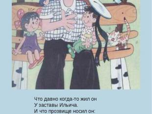 Что давно когда-то жил онУ заставы Ильича.И что прозвище носил он:Дядя Степа – К