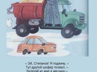 – Эй, Степанов! Я подкину, –Тут другой шофер позвал, –Залезай ко мне в машину –В