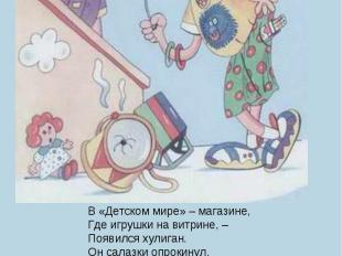 В «Детском мире» – магазине,Где игрушки на витрине, –Появился хулиган.Он салазки