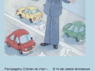 Рассуждать Степан не стал –Светофор рукой достал,В серединку заглянул,Что-то где