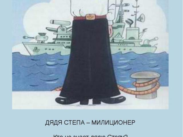 ДЯДЯ СТЕПА – МИЛИЦИОНЕРКто не знает дядю Степу?Дядя Степа всем знаком!Знают все, что дядя СтепаБыл когда-то моряком.