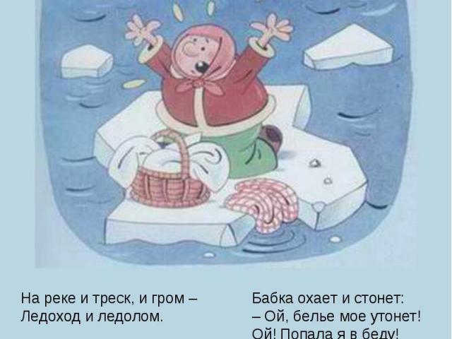 На реке и треск, и гром –Ледоход и ледолом.Полоскала по старинкеБабка в проруби простынки.Треснул лед – река прошла,И бабуся поплыла.Бабка охает и стонет:– Ой, белье мое утонет!Ой! Попала я в беду!Ой, спасите! Пропаду!Дядя Степа на посту –Он дежурит…