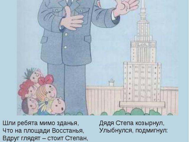 Шли ребята мимо зданья,Что на площади Восстанья,Вдруг глядят – стоит Степан,Их любимый великан!Все застыли в удивленье:– Дядя Степа! Это вы?Здесь не ваше отделеньеИ не ваш район Москвы!Дядя Степа козырнул,Улыбнулся, подмигнул:– Получил я пост почетн…