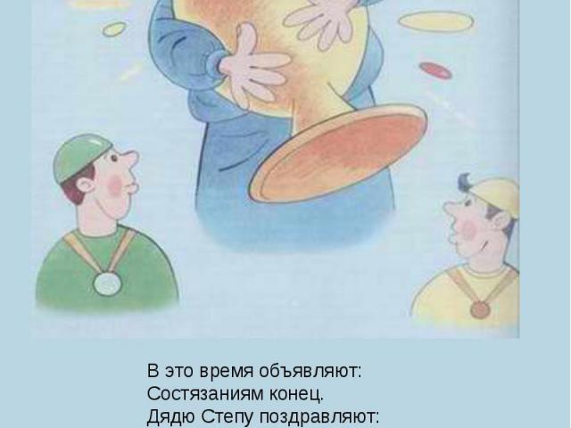 В это время объявляют:Состязаниям конец.Дядю Степу поздравляют:– Ну, Степанов! Молодец!Дядей Степою гордитсяВся милиция столицы:Степа смотрит сверху вниз,Получает первый приз.