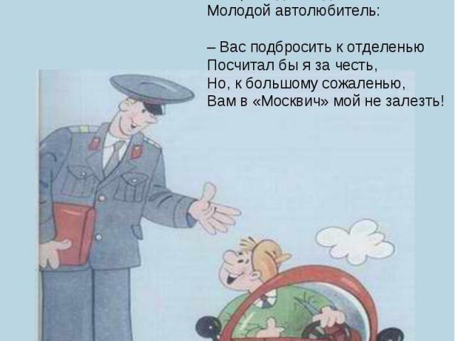 Дяде Степе, как нарочно,На дежурство надо срочно.Кто сумел бы по путиПостового подвезти?Говорит один водитель,Молодой автолюбитель:– Вас подбросить к отделеньюПосчитал бы я за честь,Но, к большому сожаленью,Вам в «Москвич» мой не залезть!