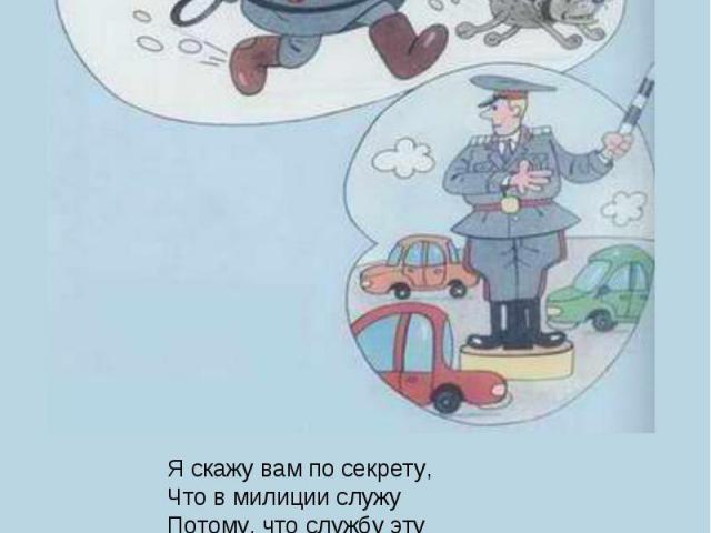 Я скажу вам по секрету,Что в милиции служуПотому, что службу этуОчень важной нахожу!Кто с жезлом и с пистолетомНа посту зимой и летом?Наш советский постовой –Это тот же часовой!